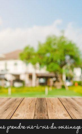 Quelles précautions prendre vis-à-vis du voisinage ?